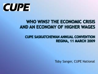 Who Wins? The Economic Crisis  and an Economy of Higher Wages  CUPE Saskatchewan Annual Convention    Regina, 11 March 2