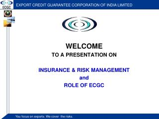 WELCOME  TO A PRESENTATION ON  INSURANCE & RISK MANAGEMENT and ROLE OF ECGC