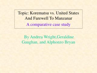 Topic: Korematsu vs. United States And Farewell To Manzanar A comparative case study    By Andrea Wright,Geraldine Gaugh