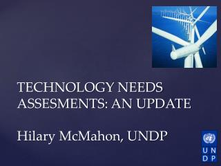 TECHNOLOGY NEEDS ASSESMENTS: AN  UPDATE Hilary McMahon, UNDP