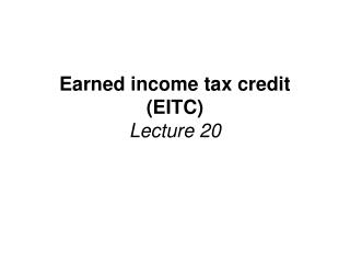 Earned income tax credit (EITC) Lecture 20