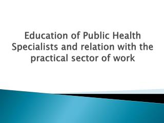 Education of Public Health Specialists and relation with the practical sector of work