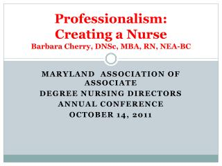 Professionalism: Creating a Nurse Barbara Cherry, DNSc, MBA, RN, NEA-BC