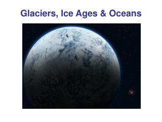 Glaciers, Ice Ages & Oceans