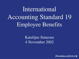 International Accounting Standard 19 Employee Benefits Katelijne Simeons 4 November 2002