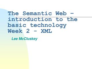 The Semantic Web – introduction to the basic technology Week 2 - XML