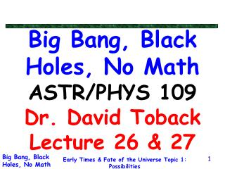Big Bang, Black Holes, No Math ASTR/PHYS 109 Dr. David Toback Lecture 26 & 27