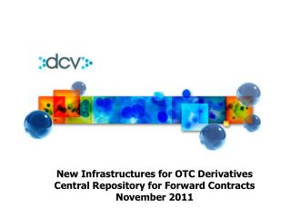 New Infrastructures for OTC Derivatives Central Repository for Forward Contracts November 2011