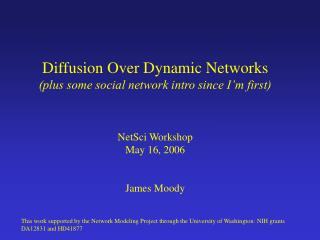 Diffusion Over Dynamic Networks (plus some social network intro since I'm first) NetSci Workshop May 16, 2006 James Mo