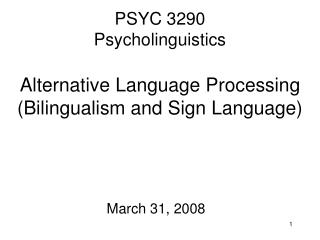 PSYC 3290 Psycholinguistics Alternative Language Processing  (Bilingualism and Sign Language)