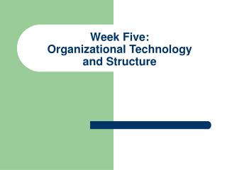 Week Five: Organizational Technology  and Structure