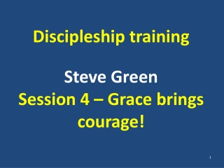 Discipleship training Steve Green Session 4 – Grace brings courage!