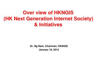 Over view of HKNGIS (HK Next Generation Internet Society) & Initiatives