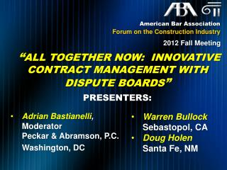 """ All  together Now:  Innovative Contract Management with  Dispute Boards ""  PRESENTERS:"