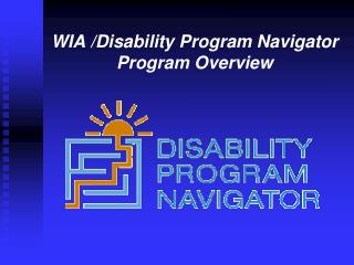 WIA /Disability Program Navigator Program Overview