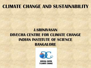 CLIMATE CHANGE AND SUSTAINABILITY J.SRINIVASAN DIVECHA CENTRE FOR CLIMATE CHANGE