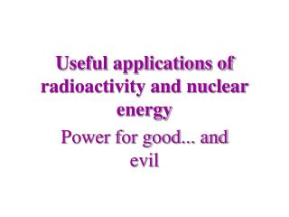 Useful applications of radioactivity and nuclear energy