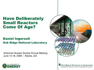 Have Deliberately Small Reactors Come Of Age? Daniel Ingersoll Oak Ridge National Laboratory