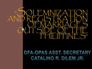 """ S OLEMNIZATION AND REGISTRATION OF MARRIAGES OUTSIDE OF THE PHILIPPINES"""