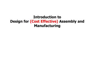 Introduction to Design for  (Cost Effective)  Assembly and Manufacturing