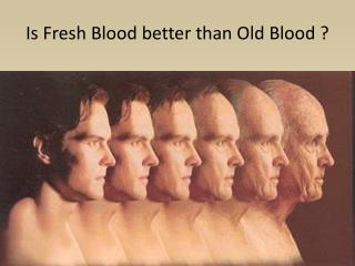 Is Fresh Blood better than Old Blood ?