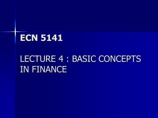 ECN 5141 LECTURE 4 : BASIC CONCEPTS IN FINANCE