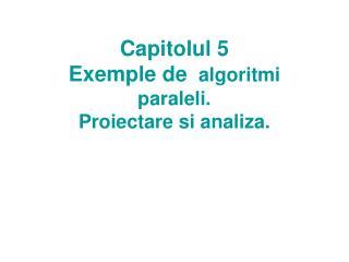 Capitolul 5  Exemple de   algoritmi paraleli. Proiectare si analiza.