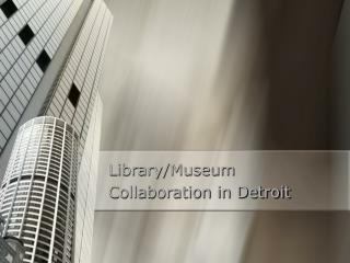 Library/Museum  Collaboration in Detroit
