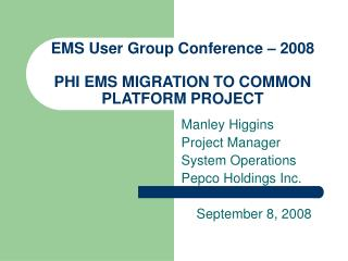 EMS User Group Conference – 2008 PHI EMS MIGRATION TO COMMON PLATFORM PROJECT