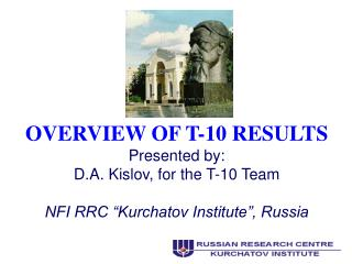 OVERVIEW OF T-10 RESULTS Presented by: D.A. Kislov, for the T-10 Team