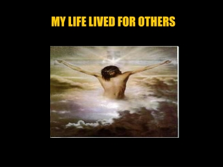 MY LIFE LIVED FOR OTHERS