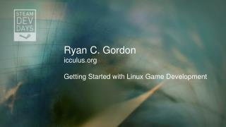 Ryan C. Gordon icculus Getting Started with Linux Game Development