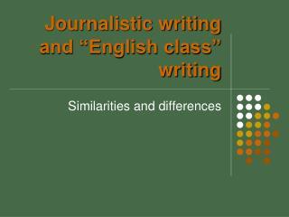 "Journalistic writing and ""English class"" writing"