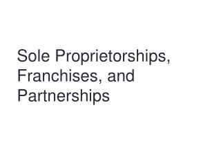 Sole Proprietorships,  Franchises, and Partnerships