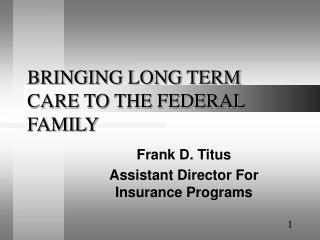 BRINGING LONG TERM CARE TO THE FEDERAL FAMILY