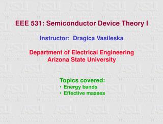 EEE 531: Semiconductor Device Theory I Instructor:  Dragica Vasileska