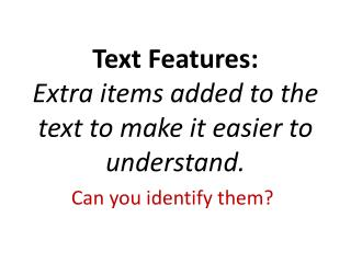 Text  Features: Extra items added to the text to make it easier to understand.