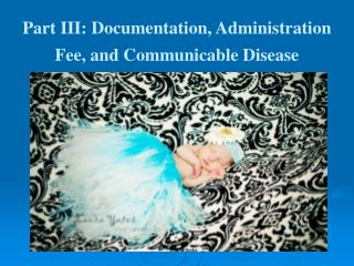 Part III: Documentation, Administration Fee, and Communicable Disease