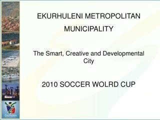 EKURHULENI METROPOLITAN MUNICIPALITY The Smart, Creative and Developmental City
