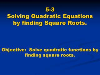 5-3 Solving Quadratic Equations by finding Square Roots.