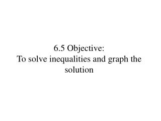 6.5 Objective:   To solve inequalities and graph the solution