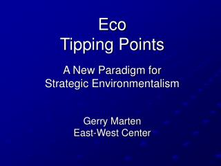 Eco  Tipping Points A New Paradigm for  Strategic Environmentalism Gerry Marten East-West Center