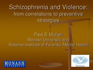 Schizophrenia and Violence:  from correlations to preventive strategies Paul E Mullen  Monash University and  Victorian