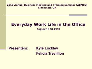 Everyday Work Life in the Office August 12-13, 2010 Presenters: 	Kyle Lockley 				Felicia Trevillion