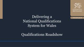 Delivering a National Qualifications System for Wales Qualifications Roadshow