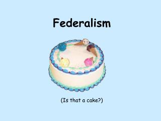 Federalism (Is that a cake?)