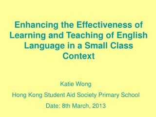 Enhancing the Effectiveness of Learning and Teaching of English Language in a Small Class Context
