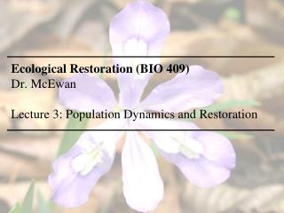 Ecological Restoration (BIO 409) Dr. McEwan Lecture 3: Population Dynamics and Restoration