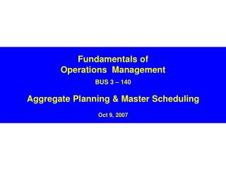 Fundamentals of Operations  Management BUS 3 – 140 Aggregate Planning & Master Scheduling Oct 9, 2007