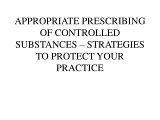 APPROPRIATE PRESCRIBING OF CONTROLLED SUBSTANCES – STRATEGIES TO PROTECT YOUR PRACTICE